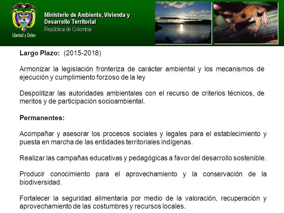 Largo Plazo: (2015-2018) Armonizar la legislación fronteriza de carácter ambiental y los mecanismos de ejecución y cumplimiento forzoso de la ley Despolitizar las autoridades ambientales con el recurso de criterios técnicos, de meritos y de participación socioambiental.