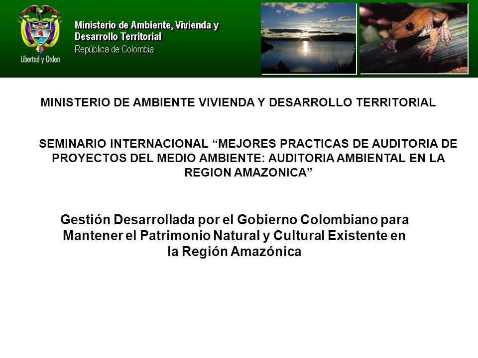 SEMINARIO INTERNACIONAL MEJORES PRACTICAS DE AUDITORIA DE PROYECTOS DEL MEDIO AMBIENTE: AUDITORIA AMBIENTAL EN LA REGION AMAZONICA MINISTERIO DE AMBIENTE VIVIENDA Y DESARROLLO TERRITORIAL Gestión Desarrollada por el Gobierno Colombiano para Mantener el Patrimonio Natural y Cultural Existente en la Región Amazónica