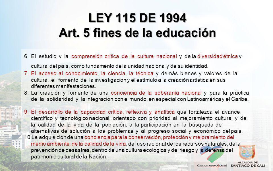 LEY 115 DE 1994 Art. 5 fines de la educación 6.El estudio y la comprensión crítica de la cultura nacional y de la diversidad étnica y cultural del paí