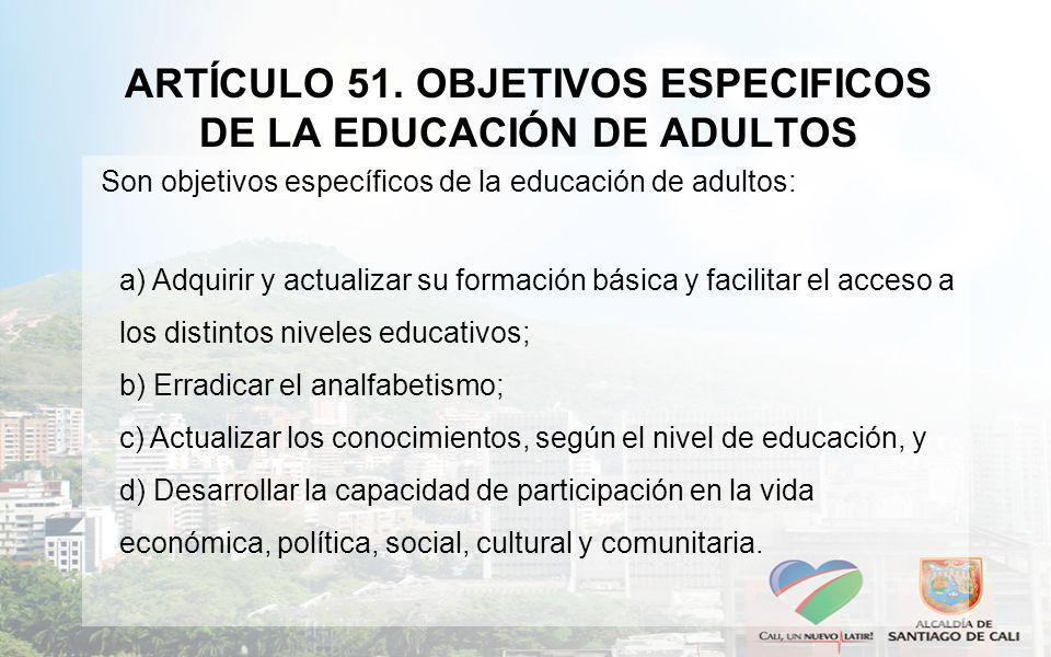 ARTÍCULO 51. OBJETIVOS ESPECIFICOS DE LA EDUCACIÓN DE ADULTOS Son objetivos específicos de la educación de adultos: a) Adquirir y actualizar su formac