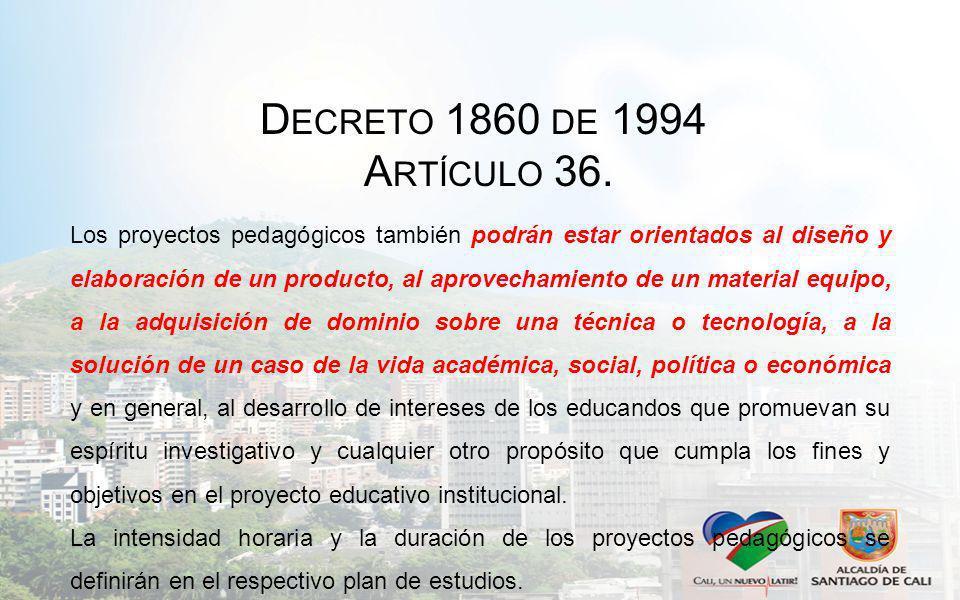 D ECRETO 1860 DE 1994 A RTÍCULO 36. Los proyectos pedagógicos también podrán estar orientados al diseño y elaboración de un producto, al aprovechamien