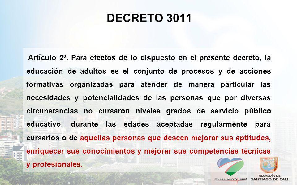 DECRETO 3011 Artículo 2º. Para efectos de lo dispuesto en el presente decreto, la educación de adultos es el conjunto de procesos y de acciones format