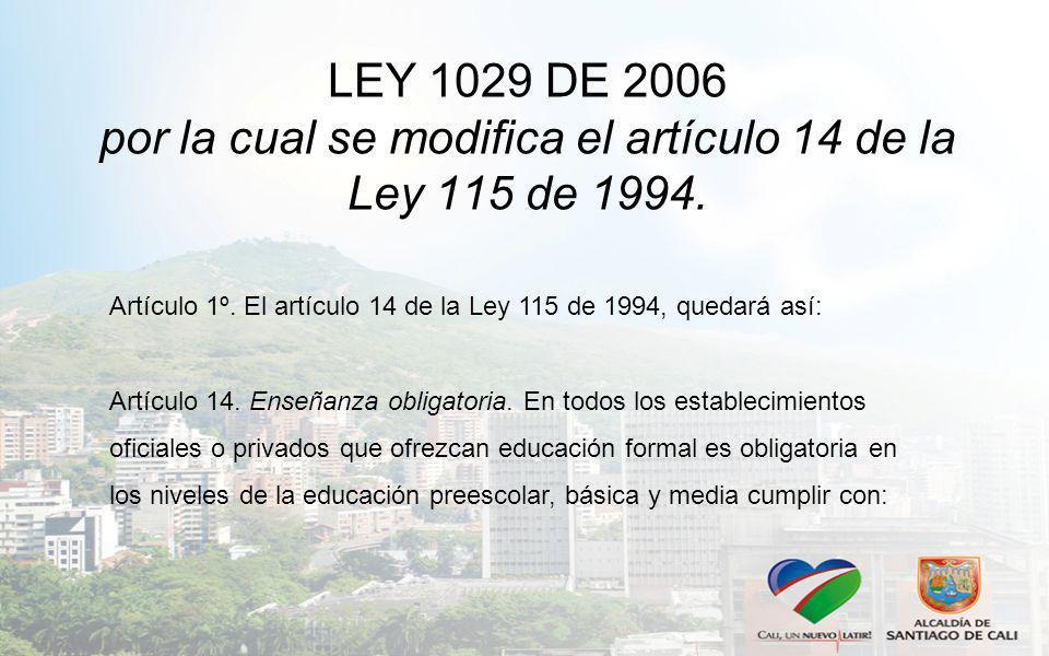 LEY 1029 DE 2006 por la cual se modifica el artículo 14 de la Ley 115 de 1994. Artículo 1º. El artículo 14 de la Ley 115 de 1994, quedará así: Artícul