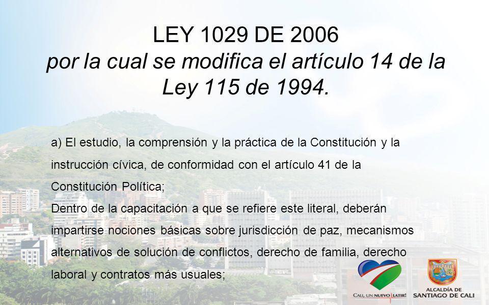 LEY 1029 DE 2006 por la cual se modifica el artículo 14 de la Ley 115 de 1994. a) El estudio, la comprensión y la práctica de la Constitución y la ins