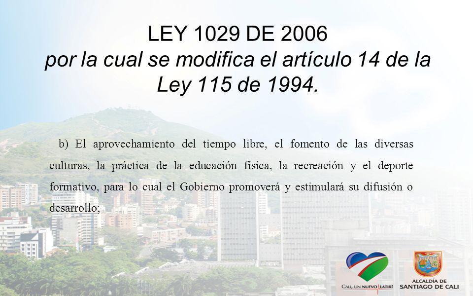 LEY 1029 DE 2006 por la cual se modifica el artículo 14 de la Ley 115 de 1994. b) El aprovechamiento del tiempo libre, el fomento de las diversas cult