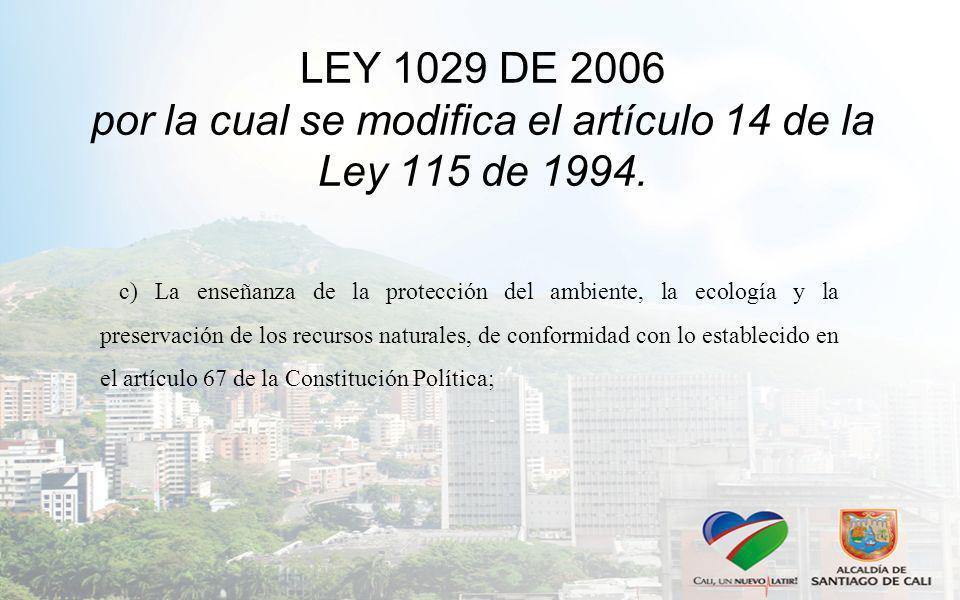 LEY 1029 DE 2006 por la cual se modifica el artículo 14 de la Ley 115 de 1994. c) La enseñanza de la protección del ambiente, la ecología y la preserv