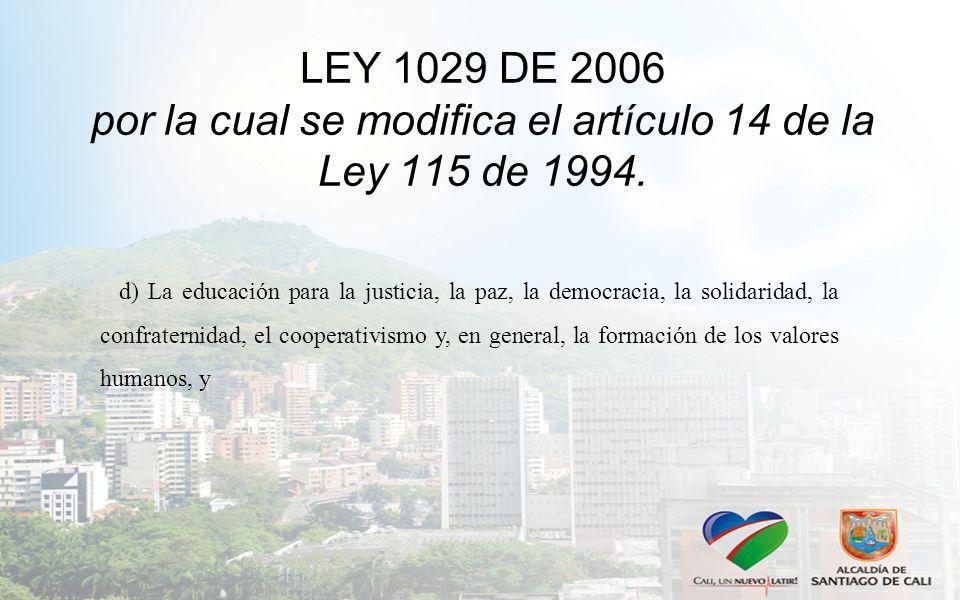 LEY 1029 DE 2006 por la cual se modifica el artículo 14 de la Ley 115 de 1994. d) La educación para la justicia, la paz, la democracia, la solidaridad