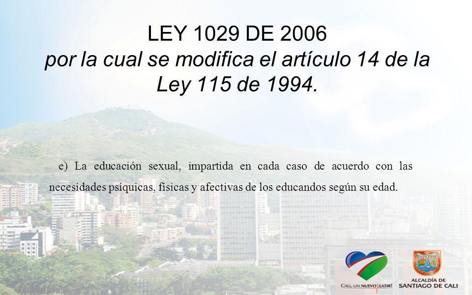 LEY 1029 DE 2006 por la cual se modifica el artículo 14 de la Ley 115 de 1994. e) La educación sexual, impartida en cada caso de acuerdo con las neces