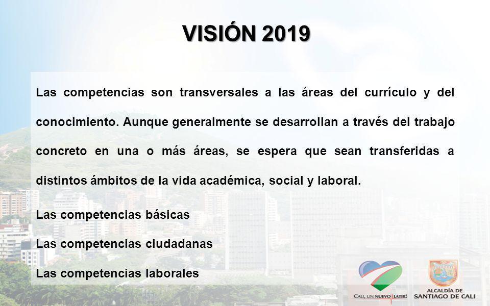 VISIÓN 2019 Las competencias son transversales a las áreas del currículo y del conocimiento. Aunque generalmente se desarrollan a través del trabajo c