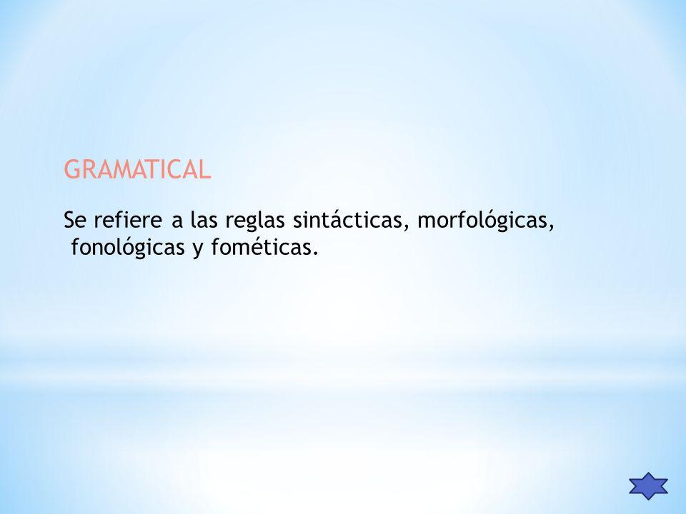 GRAMATICAL Se refiere a las reglas sintácticas, morfológicas, fonológicas y fométicas.