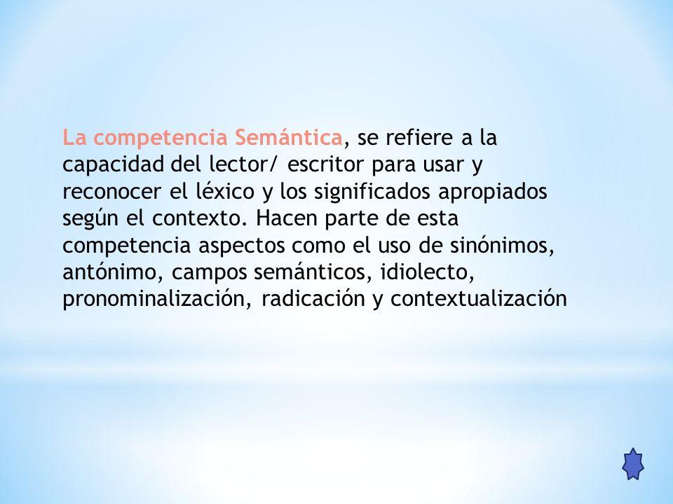 La competencia Semántica, se refiere a la capacidad del lector/ escritor para usar y reconocer el léxico y los significados apropiados según el contex