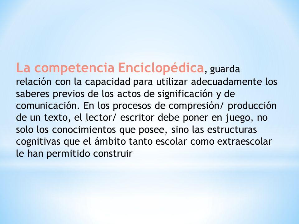 La competencia Enciclopédica, guarda relación con la capacidad para utilizar adecuadamente los saberes previos de los actos de significación y de comu