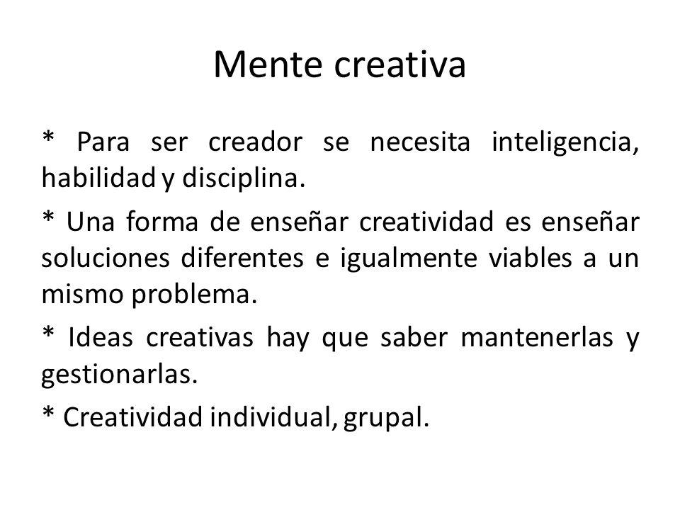 Mente creativa * Para ser creador se necesita inteligencia, habilidad y disciplina. * Una forma de enseñar creatividad es enseñar soluciones diferente