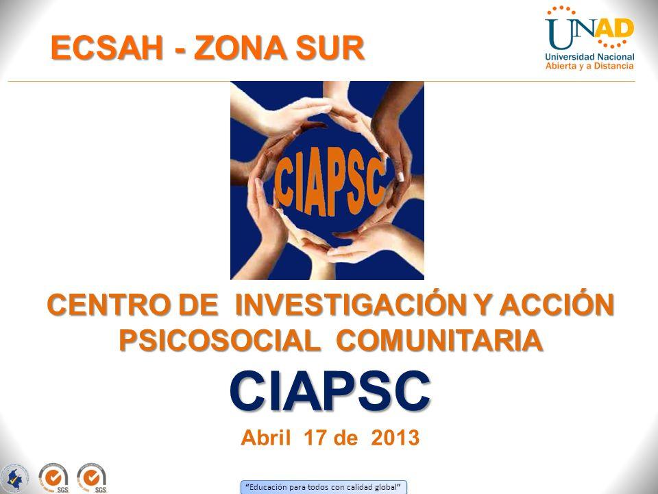 Educación para todos con calidad global CENTRO DE INVESTIGACIÓN Y ACCIÓN PSICOSOCIAL COMUNITARIA CIAPSC Abril 17 de 2013 ECSAH - ZONA SUR IBAGUEFLOREN