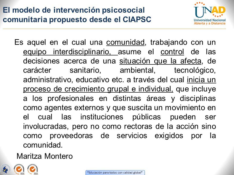 Educación para todos con calidad global El modelo de intervención psicosocial comunitaria propuesto desde el CIAPSC Es aquel en el cual una comunidad,