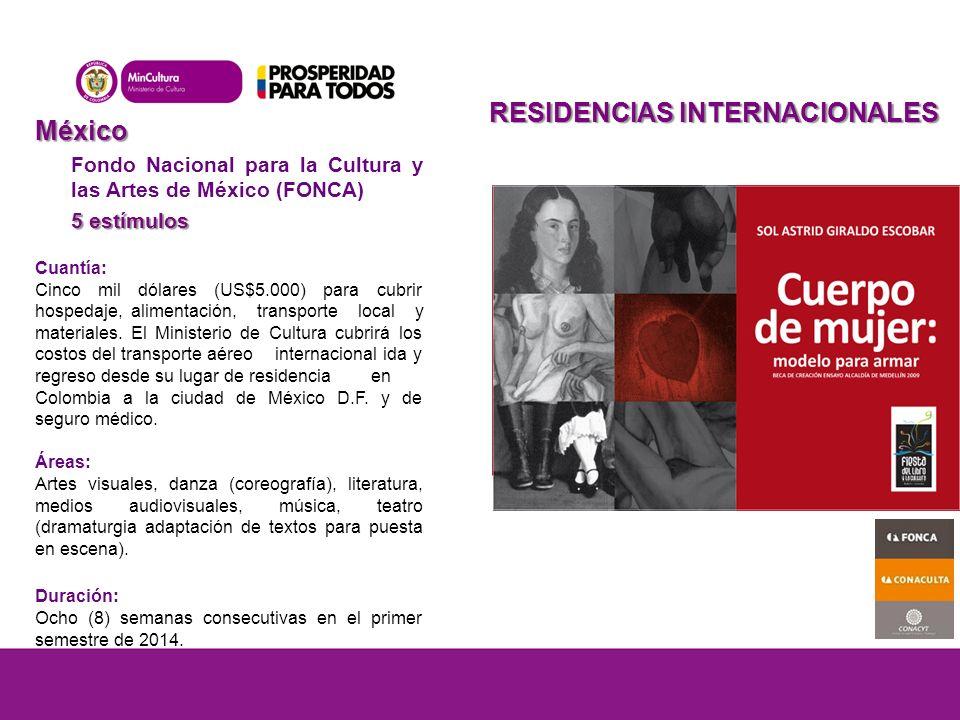 México Fondo Nacional para la Cultura y las Artes de México (FONCA) 5 estímulos Cuantía: Cinco mil dólares (US$5.000) para cubrir hospedaje,alimentación, transporte local y materiales.