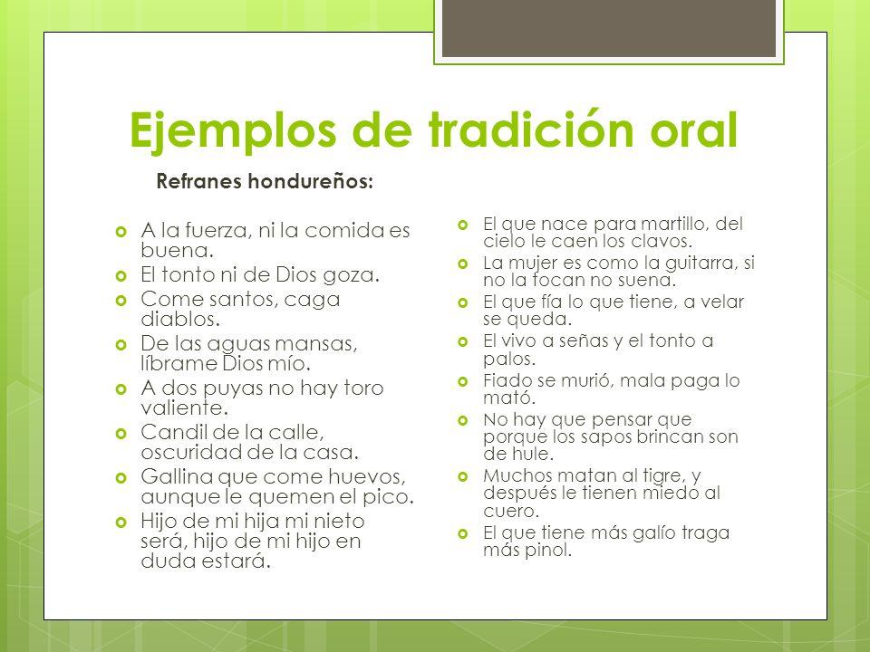 Ejemplos de tradición oral Refranes hondureños: A la fuerza, ni la comida es buena. El tonto ni de Dios goza. Come santos, caga diablos. De las aguas