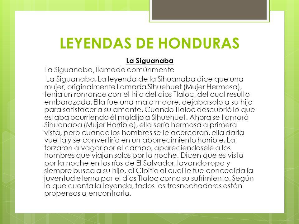 LEYENDAS DE HONDURAS La Siguanaba La Siguanaba, llamada comúnmente La Siguanaba. La leyenda de la Sihuanaba dice que una mujer, originalmente llamada