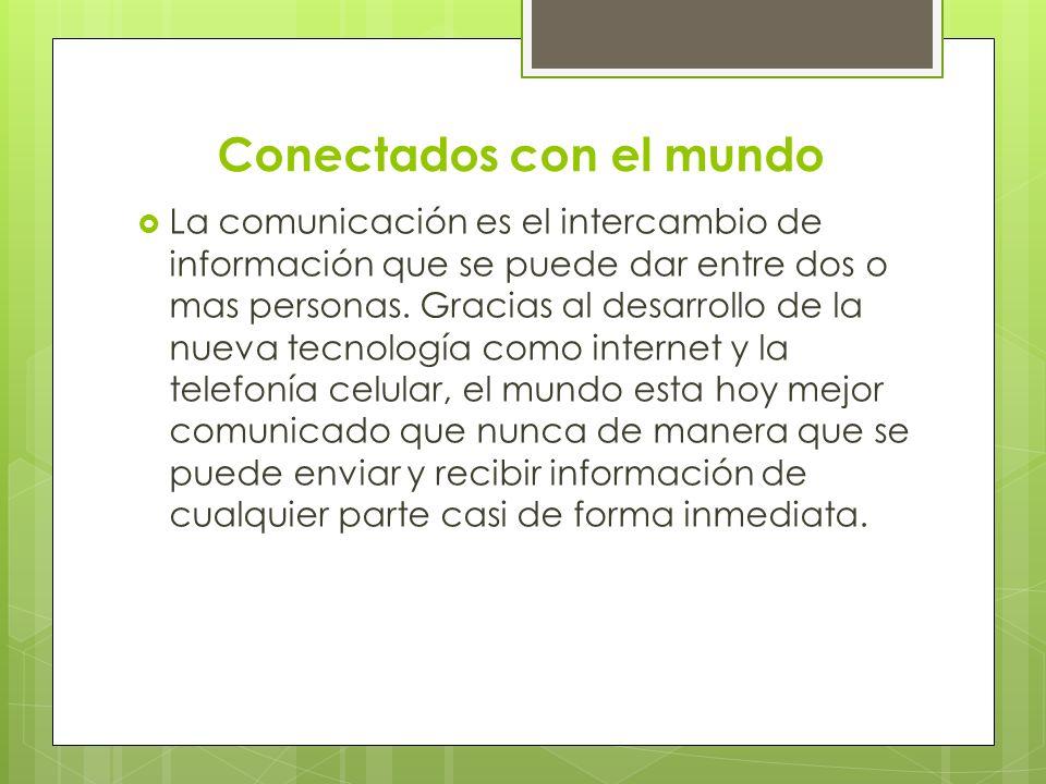 Conectados con el mundo La comunicación es el intercambio de información que se puede dar entre dos o mas personas. Gracias al desarrollo de la nueva