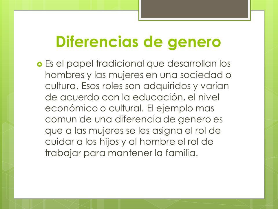 Diferencias de genero Es el papel tradicional que desarrollan los hombres y las mujeres en una sociedad o cultura. Esos roles son adquiridos y varían
