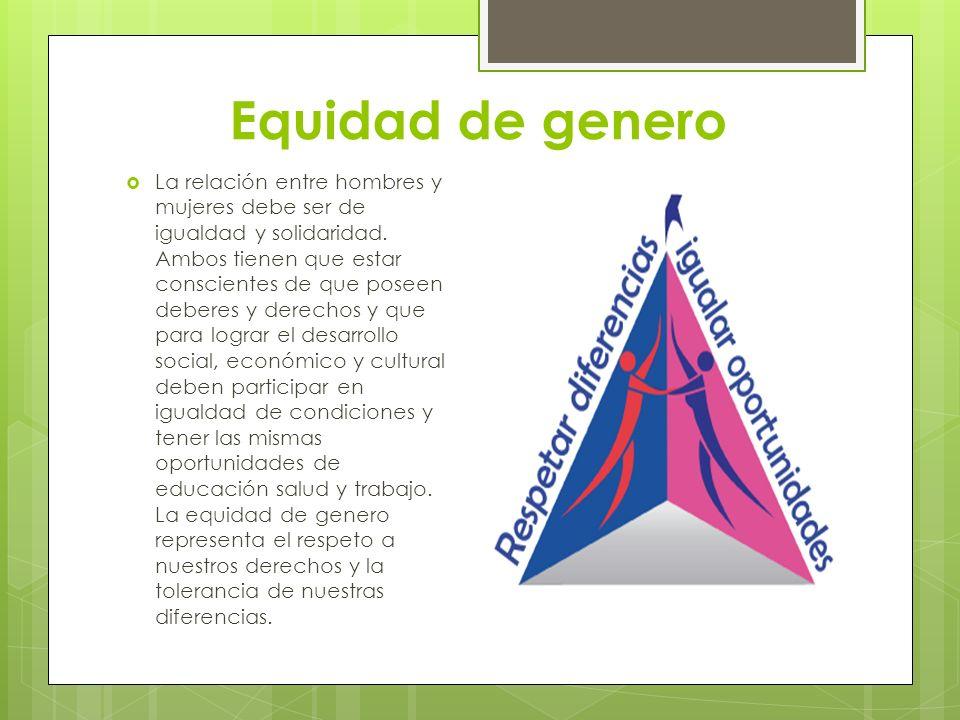 Equidad de genero La relación entre hombres y mujeres debe ser de igualdad y solidaridad. Ambos tienen que estar conscientes de que poseen deberes y d