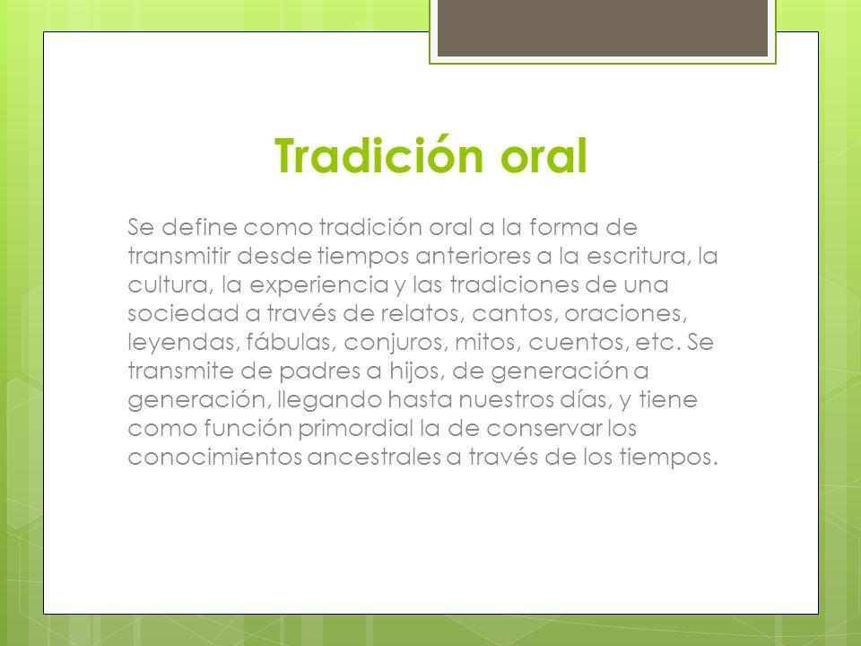 Se define como tradición oral a la forma de transmitir desde tiempos anteriores a la escritura, la cultura, la experiencia y las tradiciones de una so