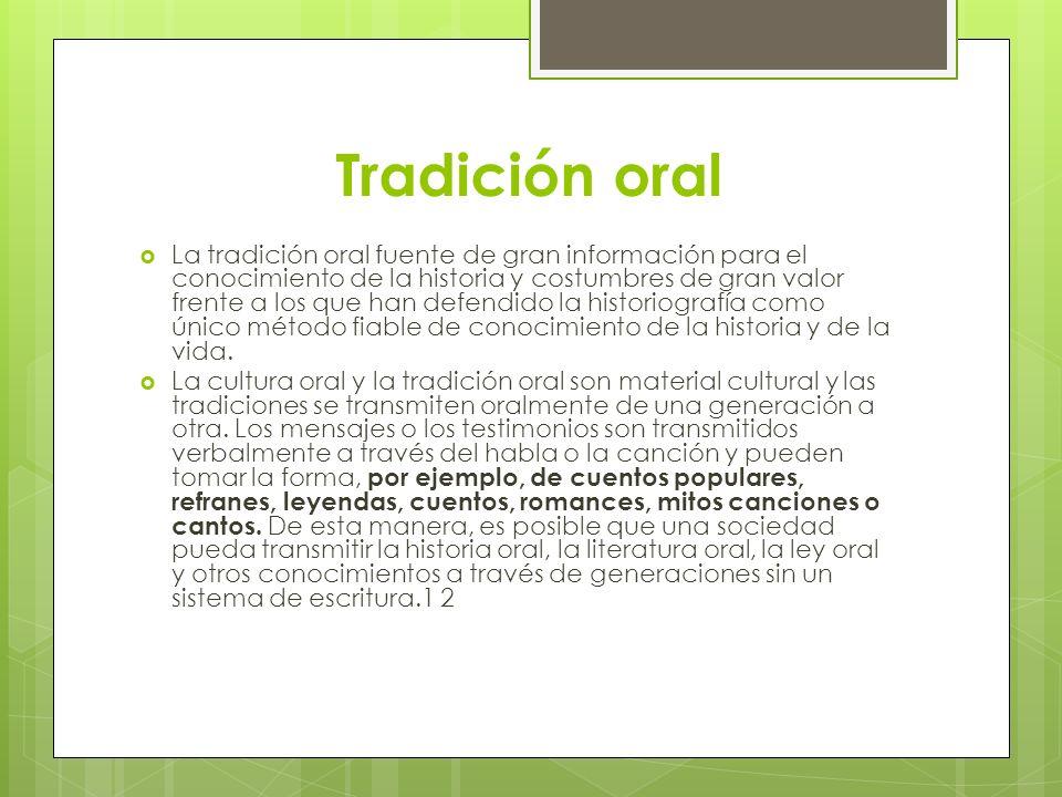 Tradición oral La tradición oral fuente de gran información para el conocimiento de la historia y costumbres de gran valor frente a los que han defend