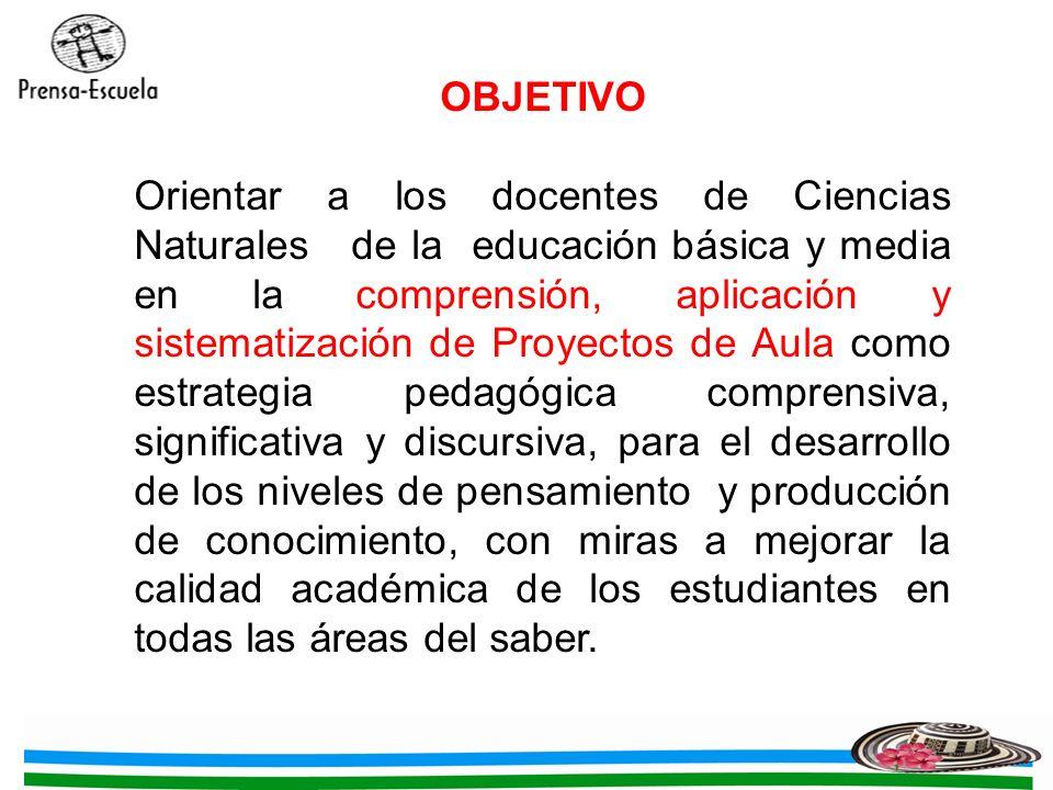 OBJETIVO Orientar a los docentes de Ciencias Naturales de la educación básica y media en la comprensión, aplicación y sistematización de Proyectos de