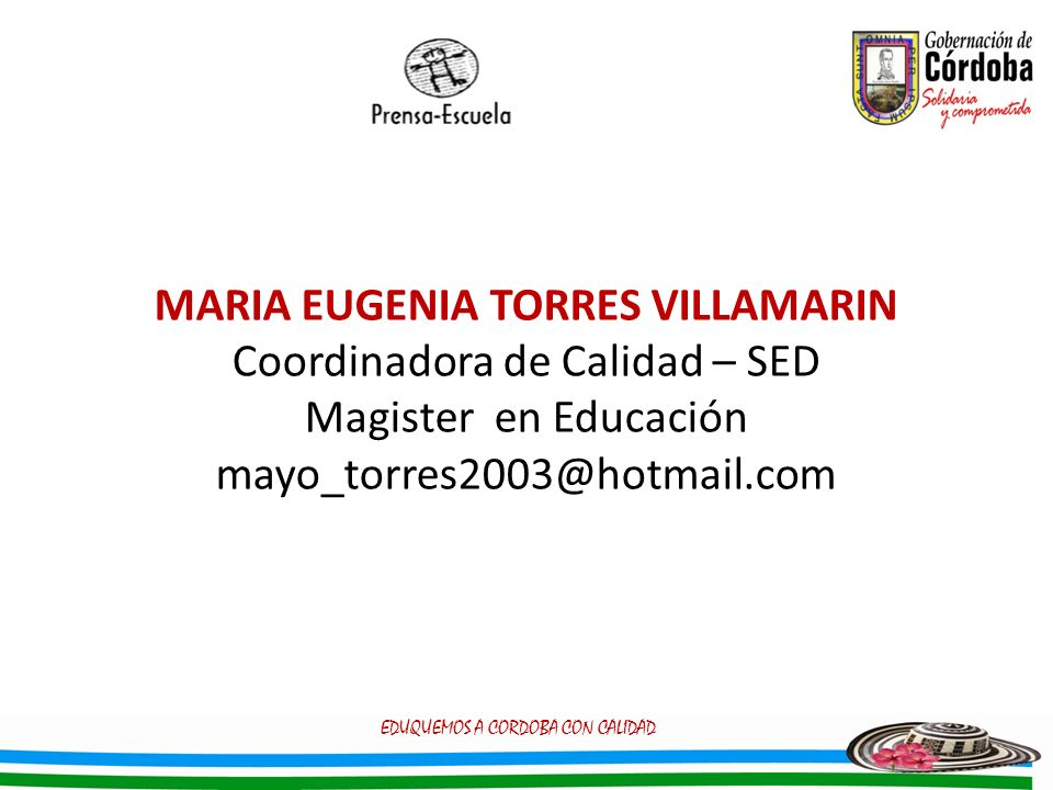 MARIA EUGENIA TORRES VILLAMARIN Coordinadora de Calidad – SED Magister en Educación mayo_torres2003@hotmail.com EDUQUEMOS A CORDOBA CON CALIDAD