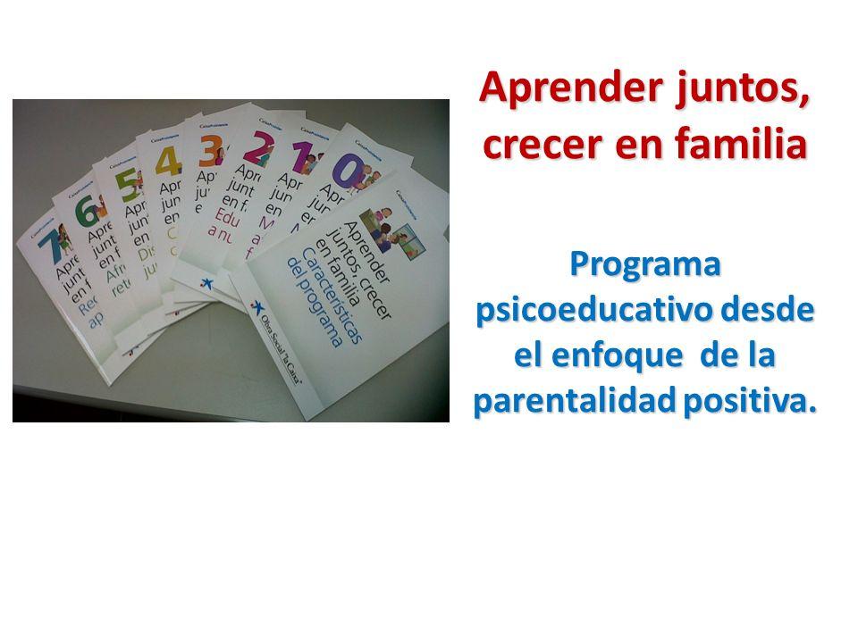 Aprender juntos, crecer en familia Programa psicoeducativo desde el enfoque de la parentalidad positiva.