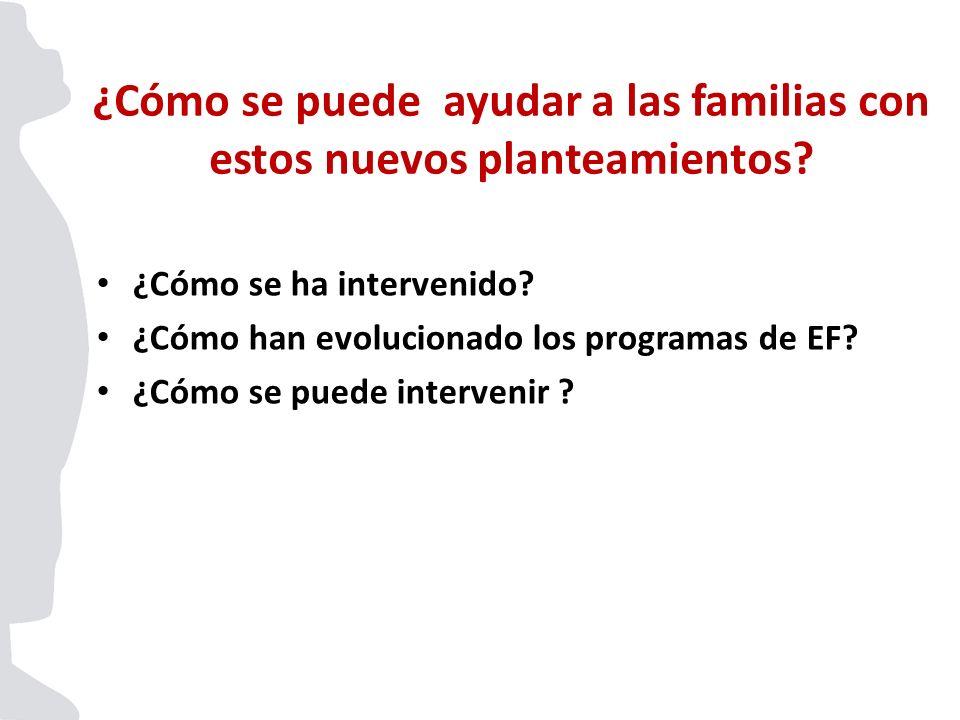 ¿Cómo se ha intervenido? ¿Cómo han evolucionado los programas de EF? ¿Cómo se puede intervenir ? ¿Cómo se puede ayudar a las familias con estos nuevos