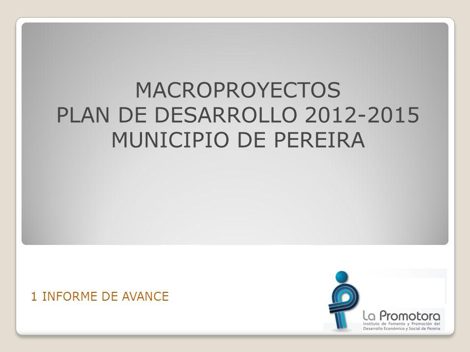 MACROPROYECTOS PLAN DE DESARROLLO 2012-2015 MUNICIPIO DE PEREIRA 1 INFORME DE AVANCE