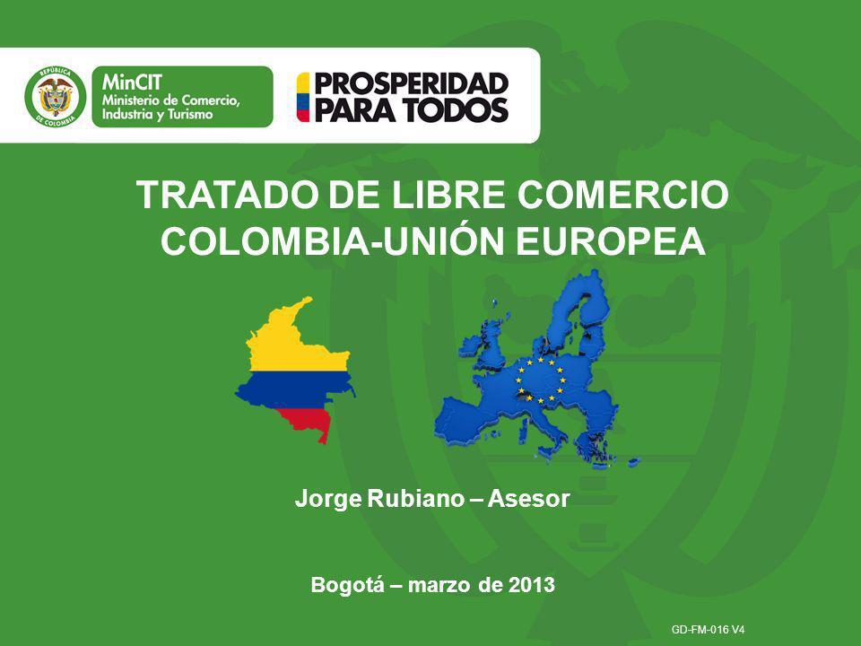 TRATADO DE LIBRE COMERCIO COLOMBIA-UNIÓN EUROPEA Jorge Rubiano – Asesor GD-FM-016 V4 Bogotá – marzo de 2013