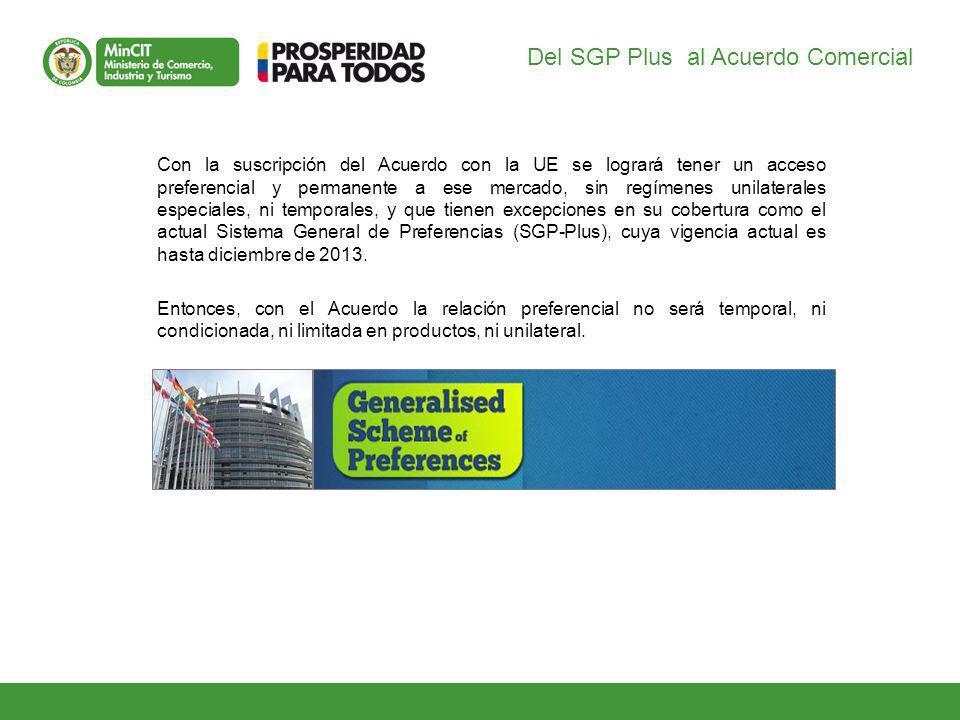 Del SGP Plus al Acuerdo Comercial Con la suscripción del Acuerdo con la UE se logrará tener un acceso preferencial y permanente a ese mercado, sin regímenes unilaterales especiales, ni temporales, y que tienen excepciones en su cobertura como el actual Sistema General de Preferencias (SGP-Plus), cuya vigencia actual es hasta diciembre de 2013.