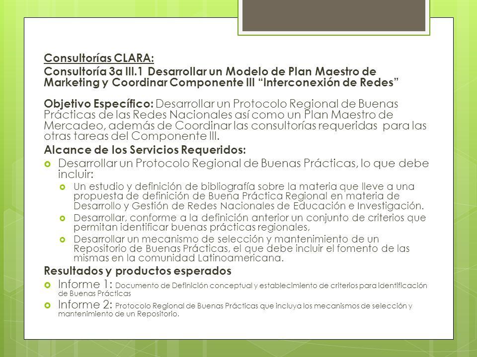 Consultorías CLARA: Consultoría 3a III.1 Desarrollar un Modelo de Plan Maestro de Marketing y Coordinar Componente III Interconexión de Redes Objetivo Específico: Desarrollar un Protocolo Regional de Buenas Prácticas de las Redes Nacionales así como un Plan Maestro de Mercadeo, además de Coordinar las consultorías requeridas para las otras tareas del Componente III.