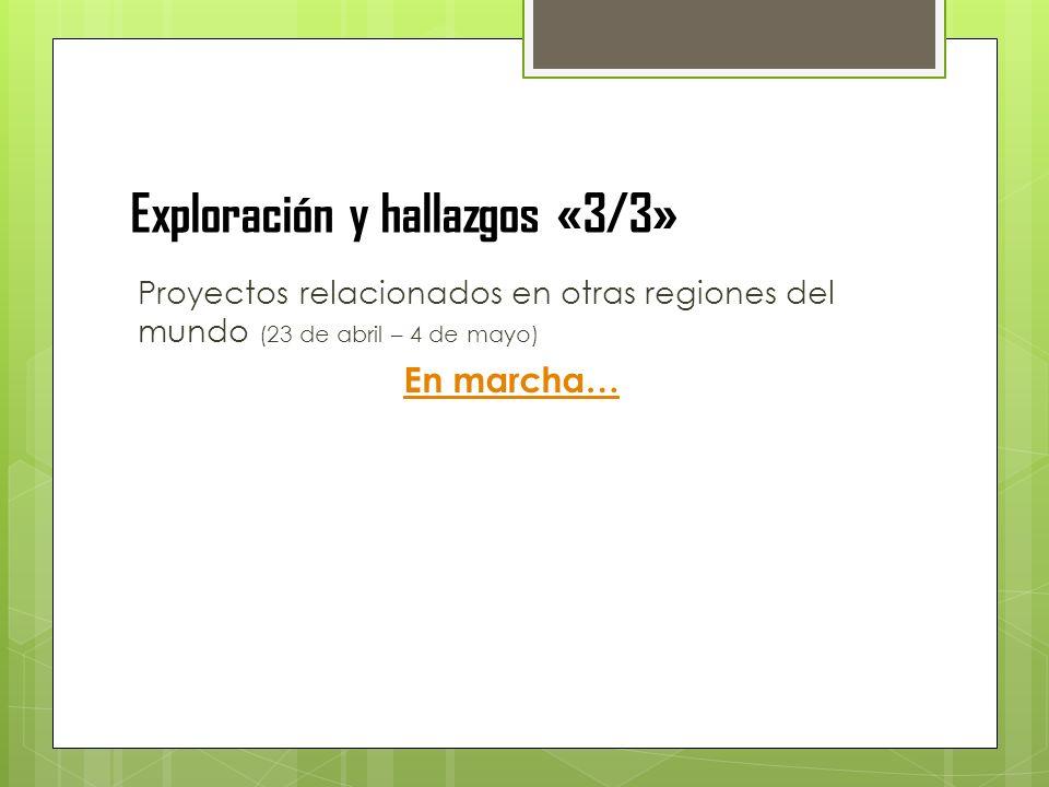 Exploración y hallazgos «3/3» Proyectos relacionados en otras regiones del mundo (23 de abril – 4 de mayo) En marcha…
