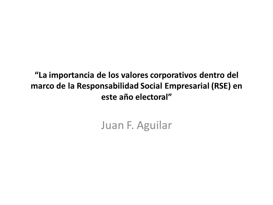 La importancia de los valores corporativos dentro del marco de la Responsabilidad Social Empresarial (RSE) en este año electoral Juan F. Aguilar