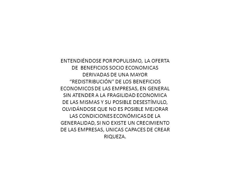 ENTENDIÉNDOSE POR POPULISMO, LA OFERTA DE BENEFICIOS SOCIO ECONOMICAS DERIVADAS DE UNA MAYOR REDISTRIBUCIÓN DE LOS BENEFICIOS ECONOMICOS DE LAS EMPRES