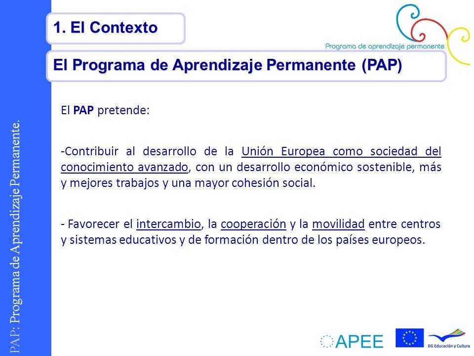 PAP : Programa de Aprendizaje Permanente. 1. El Contexto El Programa de Aprendizaje Permanente (PAP) El PAP pretende: -Contribuir al desarrollo de la