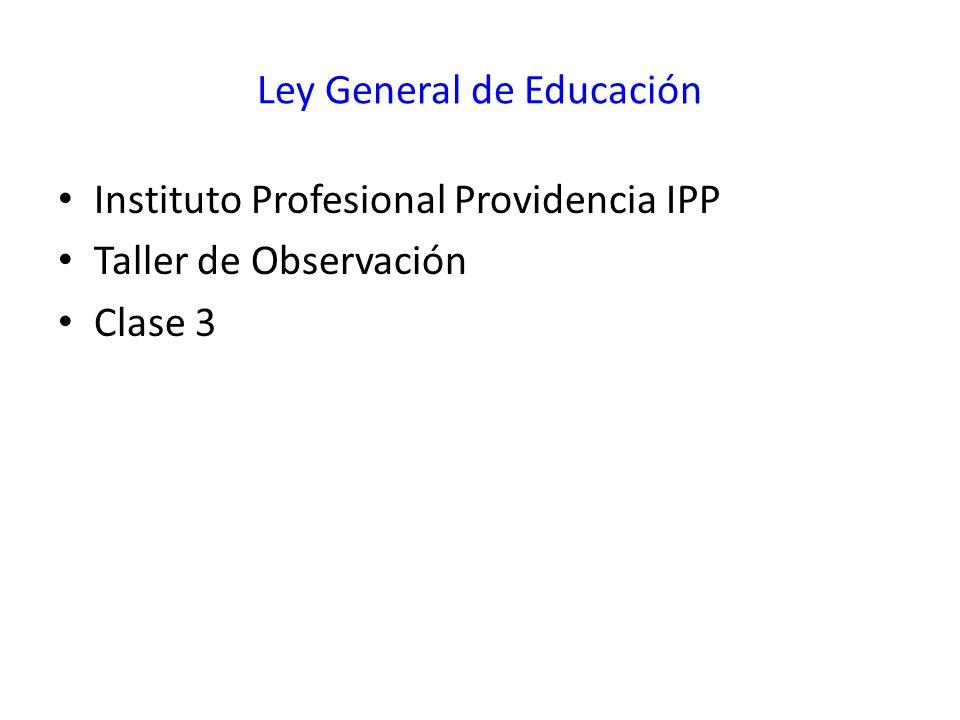 Ley General de Educación Instituto Profesional Providencia IPP Taller de Observación Clase 3