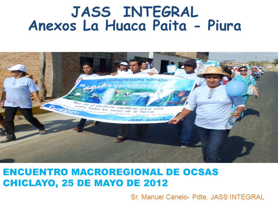 JASS INTEGRAL Anexos La Huaca Paita - Piura ENCUENTRO MACROREGIONAL DE OCSAS CHICLAYO, 25 DE MAYO DE 2012 Sr. Manuel Canelo- Pdte. JASS INTEGRAL