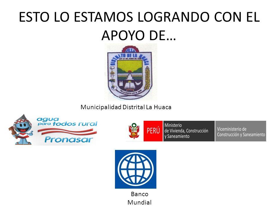 ESTO LO ESTAMOS LOGRANDO CON EL APOYO DE… Banco Mundial Municipalidad Distrital La Huaca