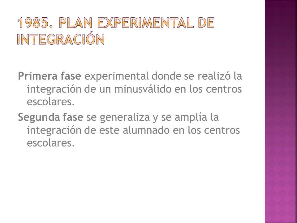 Primera fase experimental donde se realizó la integración de un minusválido en los centros escolares. Segunda fase se generaliza y se amplía la integr