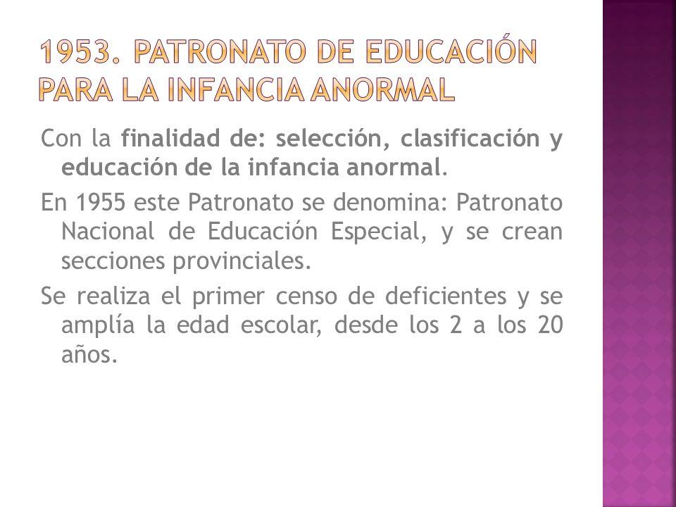 Con la finalidad de: selección, clasificación y educación de la infancia anormal. En 1955 este Patronato se denomina: Patronato Nacional de Educación