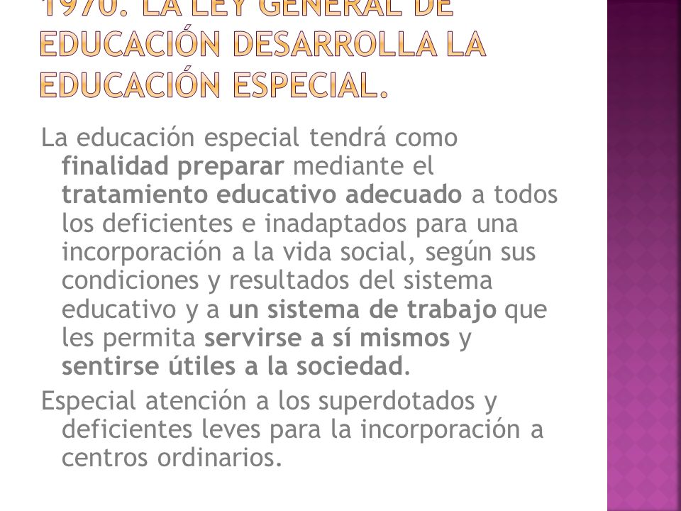 La educación especial tendrá como finalidad preparar mediante el tratamiento educativo adecuado a todos los deficientes e inadaptados para una incorpo