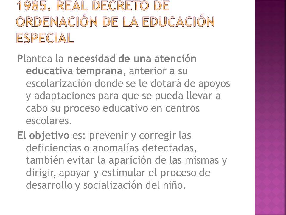 Plantea la necesidad de una atención educativa temprana, anterior a su escolarización donde se le dotará de apoyos y adaptaciones para que se pueda llevar a cabo su proceso educativo en centros escolares.
