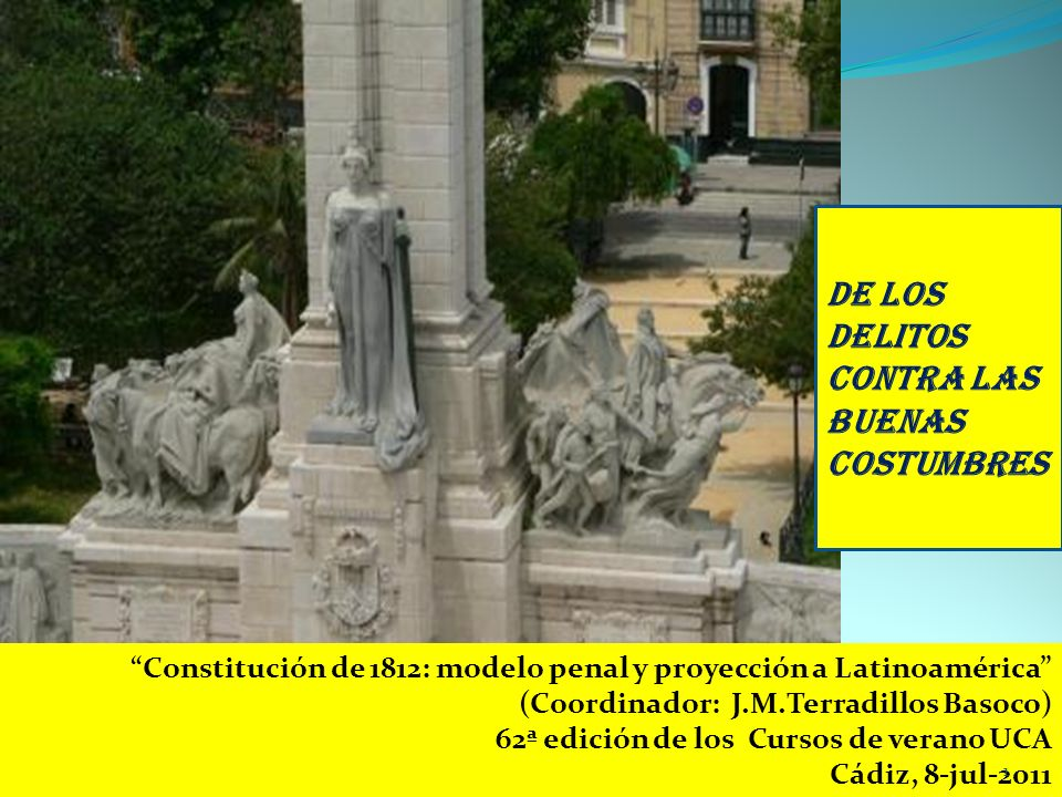 Constitución de 1812: modelo penal y proyección a Latinoamérica (Coordinador: J.M.Terradillos Basoco) 62ª edición de los Cursos de verano UCA Cádiz, 8-jul-2011 De los delitos contra las buenas costumbres 1