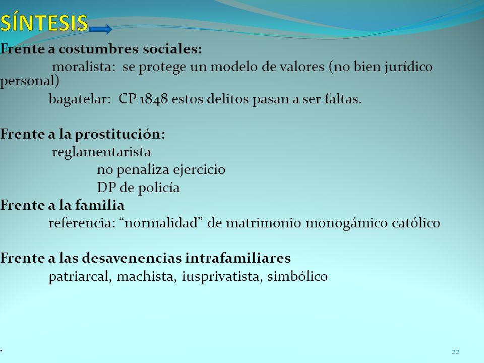 Frente a costumbres sociales: moralista: se protege un modelo de valores (no bien jurídico personal) bagatelar: CP 1848 estos delitos pasan a ser falt