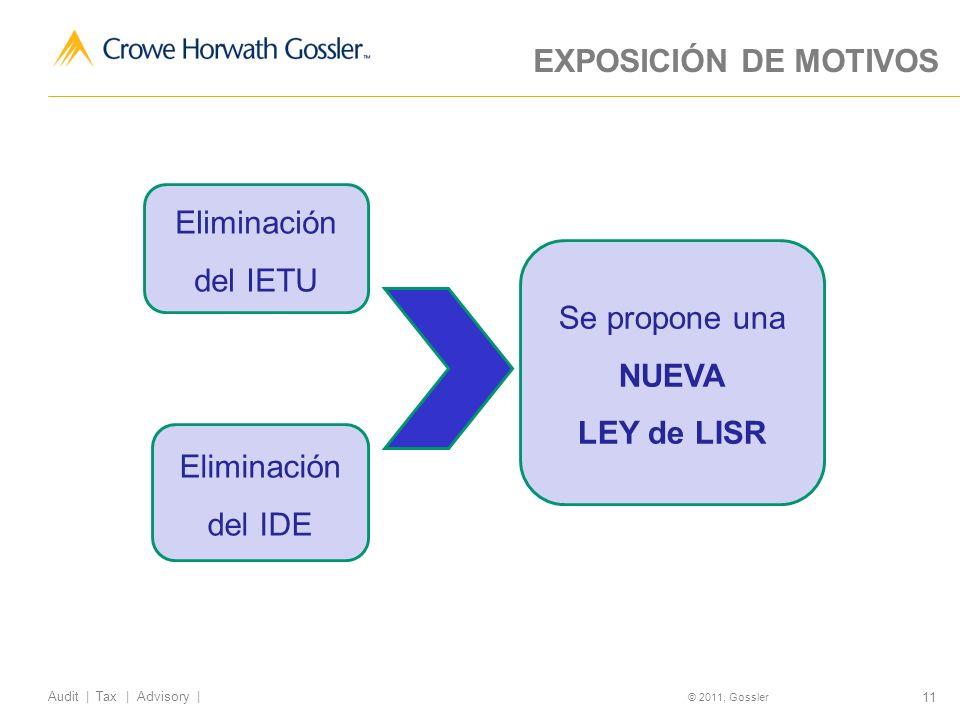 11 Audit | Tax | Advisory | © 2011, Gossler EXPOSICIÓN DE MOTIVOS Eliminación del IETU Eliminación del IDE Se propone una NUEVA LEY de LISR