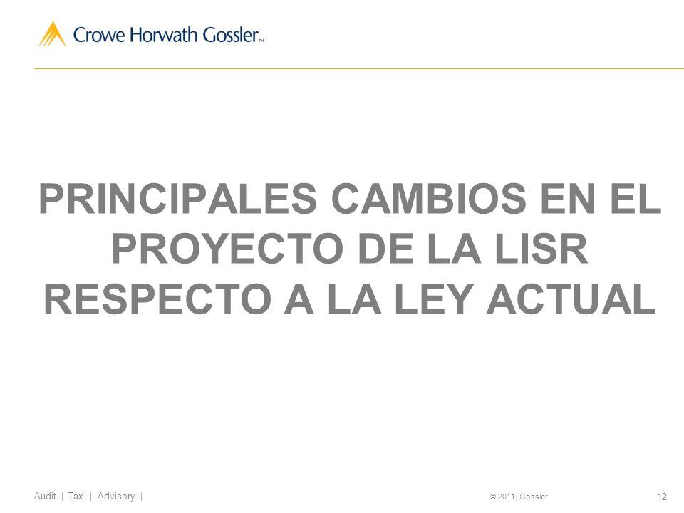 12 Audit | Tax | Advisory | © 2011, Gossler PRINCIPALES CAMBIOS EN EL PROYECTO DE LA LISR RESPECTO A LA LEY ACTUAL